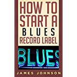 How to Start a Blues Record Label: Never Revealed Secrets of Starting a Blues Record Label ( Blues Record Label Business Guide): How to Start a Blues Record ... Label: Never Revealed Secrets of Starting a
