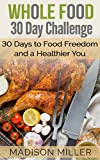 Whole Food 30 Day Challenge: 30 Days to Food Freedom and a Healthier You