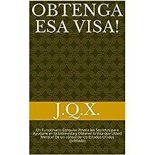 Obtenga esa visa! : Un Funcionario Consular Revela los Secretos para Ayudarle en la Entrevista y Obtener la Visa que Usted Merece! De un cónsul de los Estados Unidos (jubilado) (Spanish Edition)