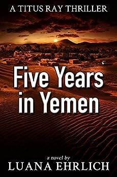 Five Years in Yemen: A Titus Ray Thriller by [Ehrlich, Luana]