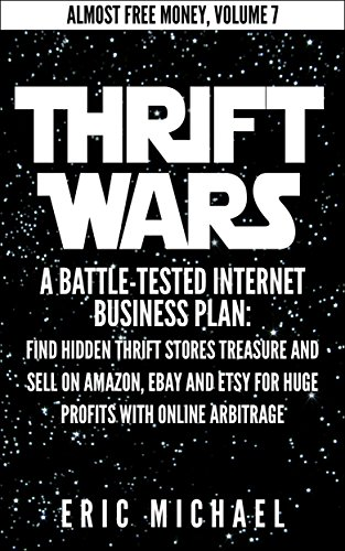 Thrift Wars  [Updated Fall 2016]: A Battle-Tested Internet Business Plan: Find Hidden Thrift Stores Treasure and Sell on Amazon, eBay and Etsy for Huge ... Online Arbitrage (Almost Free - Store Free Online