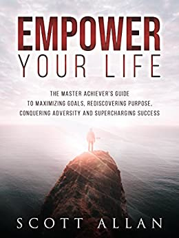 Empower Your Life: The Master Achiever's Guide to Maximizing Goals, Rediscovering Purpose, Conquering Adversity and Supercharging Success by [Allan, Scott]