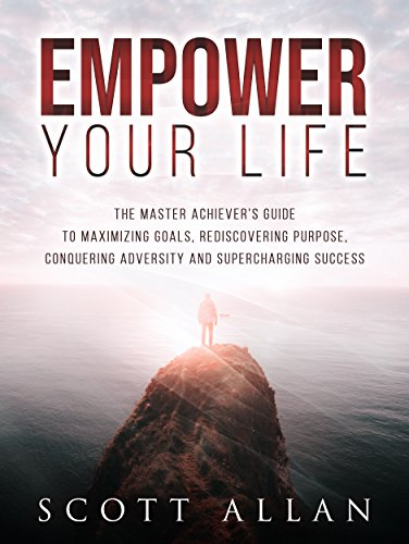 Empower Your Life: The Master Achiever?s Guide to Maximizing Goals, Rediscovering Purpose, Conquering Adversity and Supercharging Success