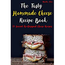 The Tasty Homemade Cheese Recipe Book: 33 Ancient Re-Designed Cheese Recipes