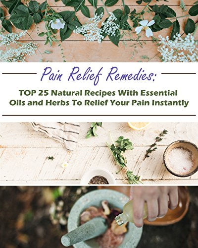 Pain Relief Remedies: TOP 25 Natural Recipes With Essential Oils And Herbs To Relief Your Pain Instantly: (Natural Remedies, Herbal Remedies, Aromatherapy) (Naturopathy, Healthy Healing ) by [Jennings, Gwendoline , Jennings, Gwendoline]