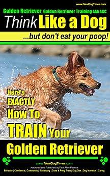 Golden Retriever, Golden Retriever Training, AAA AKC: Think Like a Dog, But Don't Eat Your Poop! | Golden Retriever Breed Expert Training: Here's EXACTLY How To Train your Golden Retriever by [Pearce (Golden Retriever Author), Paul Allen]