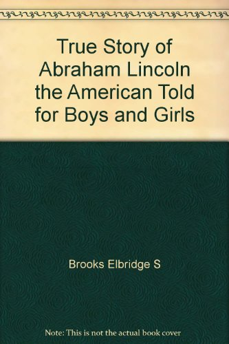 True Story of Abraham Lincoln the American Told for Boys and Girls