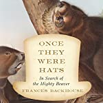 Once They Were Hats: In Search of the Mighty Beaver | Frances Backhouse