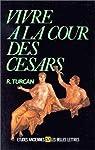 Vivre à la cour des CésarsD'Auguste à Dioclétien (Ier-IIIe siècles ap. J.-C.) par Turcan
