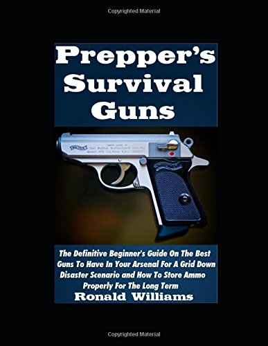 Prepper's Survival Guns: The Definitive Beginner's Guide On The Best Guns To Have In Your Arsenal For A Grid Down Disaster Scenario And How To Store Ammo Properly For The Long Term