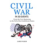 American Civil War in 50 Events: From the Very Beginning to the Fall of the Confederate States | James Weber