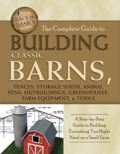 The Complete Guide to Building Classic Barns, Fences, Storage Sheds, Animal Pens, Outbuilding, Greenhouses, Farm Equipment, & Tools: A Step-by-Step Guide ... on a Small Farm (Back to Basics: Building)