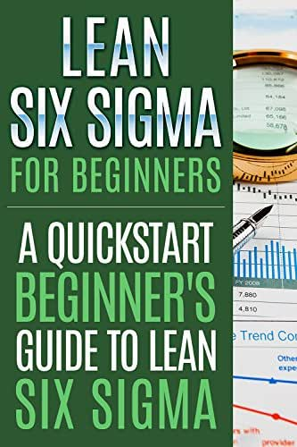 Lean Six Sigma For Beginners, A Quick-Start Beginner's Guide To Lean Six Sigma ! -