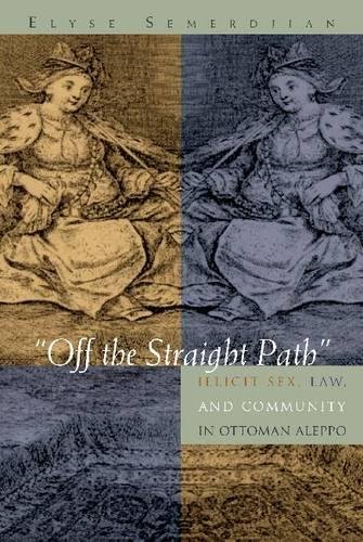 """""""Off the Straight Path"""": Illicit Sex, Law, and Community in Ottoman Aleppo (Gender, Culture, and Pol"""