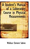 A Student's Manual of a Laboratory Course in Physical Measurements, Wallace Clement Sabine, 1103935798