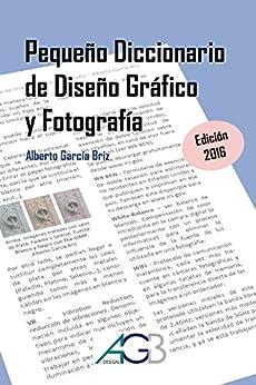Pequeño Diccionario de Diseño Gráfico y Fotografía: Edición 2016 (Spanish Edition) by [Briz, Alberto García]