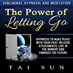The Power of Letting Go: Hypnosis to Make Peace with Your Past, Release Attachments, Live in the Moment and Embrace the Future via Subliminal Hypnosis and Meditation | Tai Sun