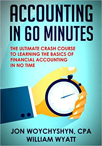 Accounting in 60 minutes the ultimate crash course to learning the ultimate crash course to learning the basics of financial accounting in no time amazon jon woychyshyn cpa william wyatt 9781500837174 books fandeluxe Choice Image