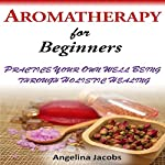 Aromatherapy for Beginners: Practice Your Own Well-Being Through Holistic Healing | Angelina Jacobs