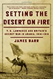 Setting the Desert on Fire: T. E. Lawrence and Britain's Secret War in Arabia, 1916-1918
