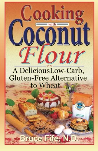 Cooking with Coconut Flour: A Delicious Low-Carb, Gluten-Free Alternative to Wheat by Bruce Fife