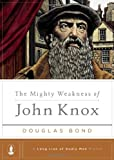The Mighty Weakness of John Knox (Long Line of Godly Men Profiles)