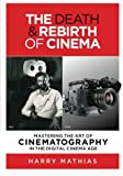 img - for The Death & Rebirth of Cinema: MASTERING THE ART OF CINEMATOGRAPHY IN THE DIGITAL CINEMA AGE book / textbook / text book