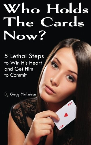 Who Holds The Cards Now?: 5 Lethal Steps to Win His Heart and Get Him to Commit (Dating and Relationship Advice for Women) (Volume 1)
