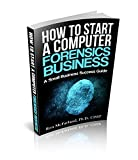 Read Online How to start a Computer Forensics Business: A Small Business Success Guide - version 2 Kindle Editon