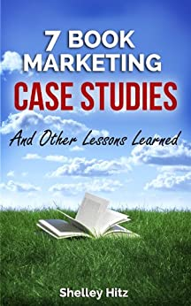 7 Book Marketing Case Studies And Other Lessons Learned (Book Marketing Success 4) by [Hitz, Shelley]