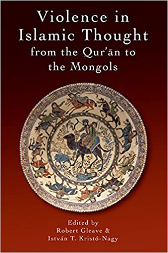 Violence in Islamic Thought from the Qur'an to the Mongols (Legitimate and Illegitimate Violence in Islamic Thought)