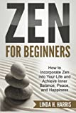 Zen for Beginners: How to Incorporate Zen into Your Life and Achieve Inner Balance, Peace, and Happiness (Zen Meditation) (Volume 1)