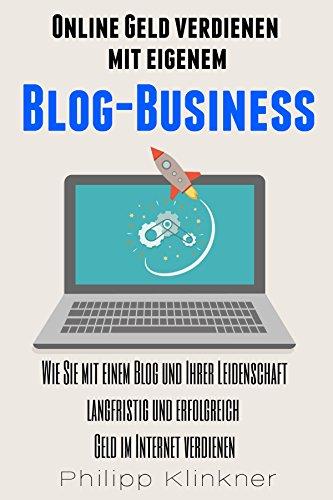 Online Geld verdienen mit eigenem Blog-Business - Alles, was Sie wissen müssen: Wie Sie mit einem Blog und Ihrer Leidenschaft langfristig und erfolgreich ... (Blogs und Webseiten 1) (German Edition)