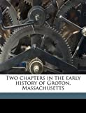 Two Chapters in the Early History of Groton, Massachusetts, Samuel Abbott Green, 1149765526