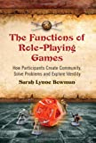 The Functions of Role-Playing Games: How Participants Create Community, Solve Problems and Explore Identity, Sarah Lynne Bowman, 0786447109