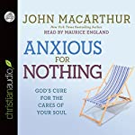 Anxious for Nothing: God's Cure for the Cares of Your Soul | John MacArthur