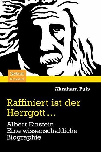 Raffiniert ist der Herrgott...: Albert Einstein. Eine wissenschaftliche Biographie
