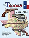 The Texas Gun Trade : A Guide to the Guns Made or Sold in the Lone Star State, 1780-1899, Chris Hirsch, 1931464367