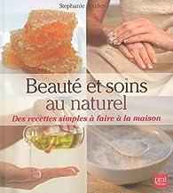 Beauté et soins au naturel : Des recettes simples à faire à la maison par Stephanie Tourles
