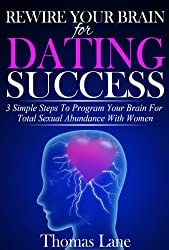 Rewire Your Brain For Dating Success: 3 Simple Steps To Program Your Brain  For Total Sexual Abundance With Women