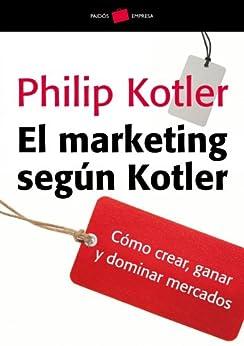 El marketing según Kotler: Cómo crear, ganar y dominar los mercados de [Kotler, Philip]