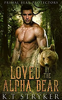 Loved by The Alpha Bear (Primal Bear Protectors Book 1) by [Stryker, K.T]