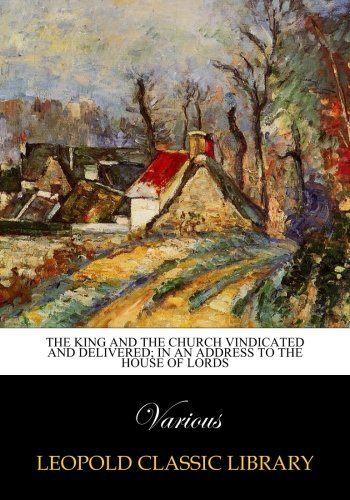 Read Online The King and the Church Vindicated and Delivered; in an address to the House of lords pdf epub