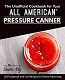 The Unofficial Cookbook for Your All American® Pressure Canner: 120 Foolproof and Fun