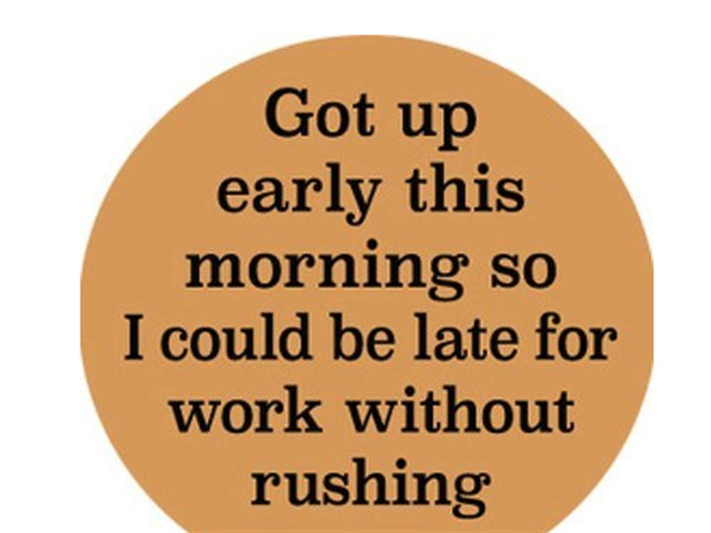GOT UP EARLY TODAY SO I COULD BE LATE FOR WORK WITHOUT RUSHING ROUND MAGNET