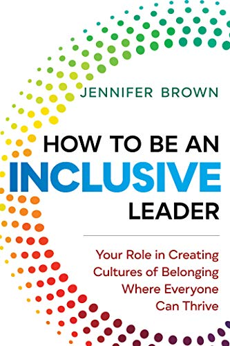 How to Be an Inclusive Leader: Your Role in Creating Cultures of Belonging Where Everyone Can Thrive (Best Business To Be In)