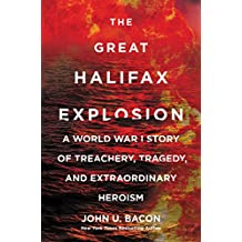 The Great Halifax Explosion: A World War I Story of Treachery, Tragedy, and Extraordinary Heroism