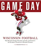 Game Day: Wisconsin Football: The Greatest Games, Players, Coaches and Teams in the Glorious Tradition of Badger Football