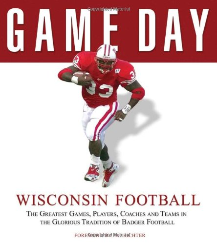 Game Day: Wisconsin Football: The Greatest Games, Players, Coaches and Teams in the Glorious Tradition of Badger -