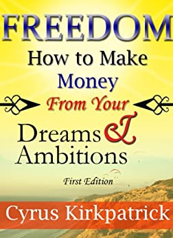 Freedom: How to Make Money From Your Dreams and Ambitions (Cyrus Kirkpatrick Lifestyle Design Book 2) by [Kirkpatrick, Cyrus]
